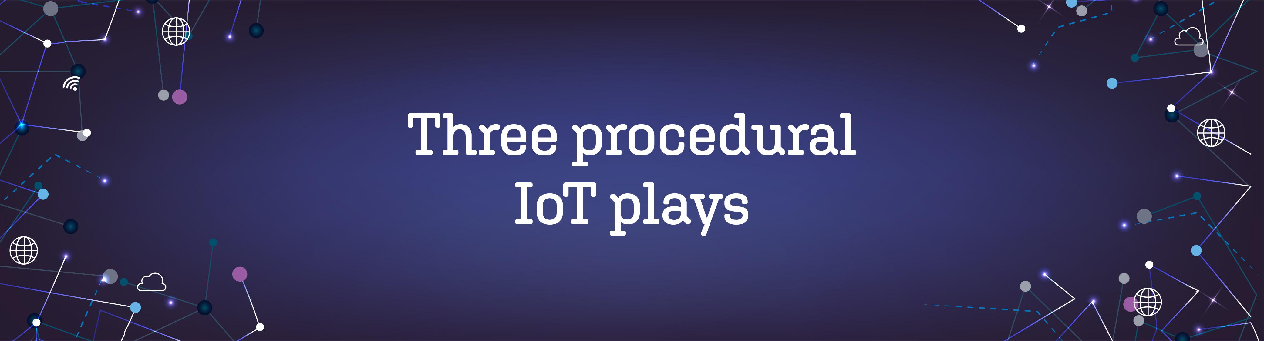 """""""Three procedural IoT plays"""